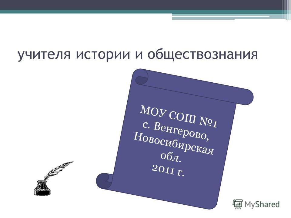 учителя истории и обществознания МОУ СОШ 1 с. Венгерово, Новосибирская обл. 2011 г.