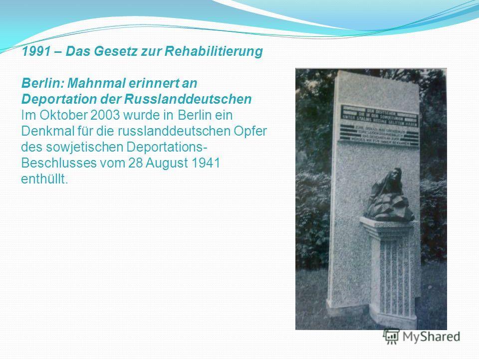 1991 – Das Gesetz zur Rehabilitierung Berlin: Mahnmal erinnert an Deportation der Russlanddeutschen Im Oktober 2003 wurde in Berlin ein Denkmal für die russlanddeutschen Opfer des sowjetischen Deportations- Beschlusses vom 28 August 1941 enthüllt.