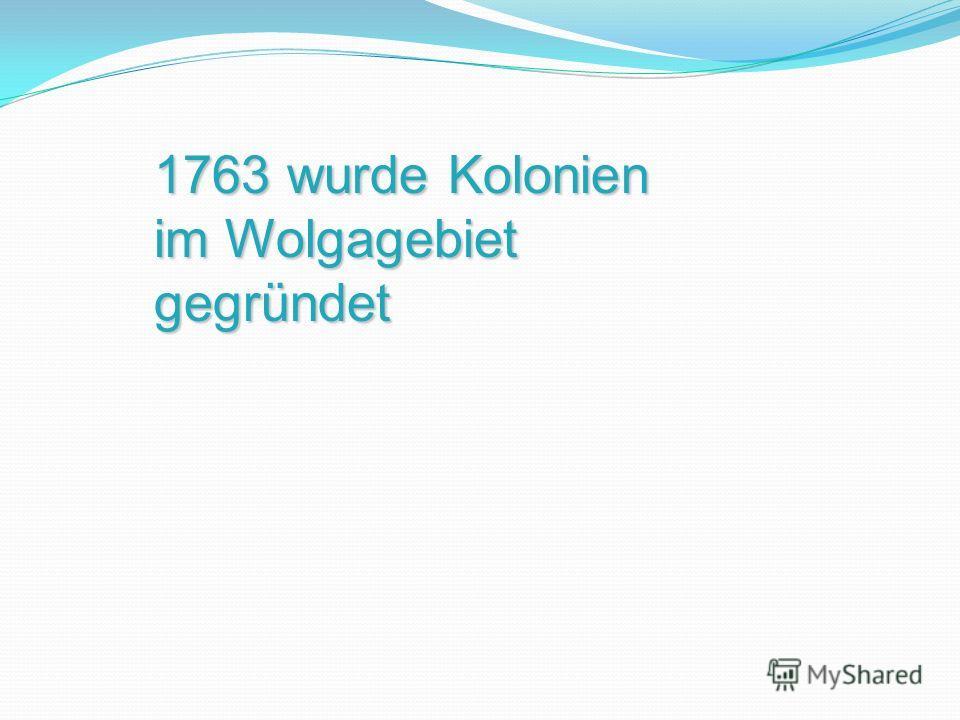 1763 wurde Kolonien im Wolgagebiet gegründet