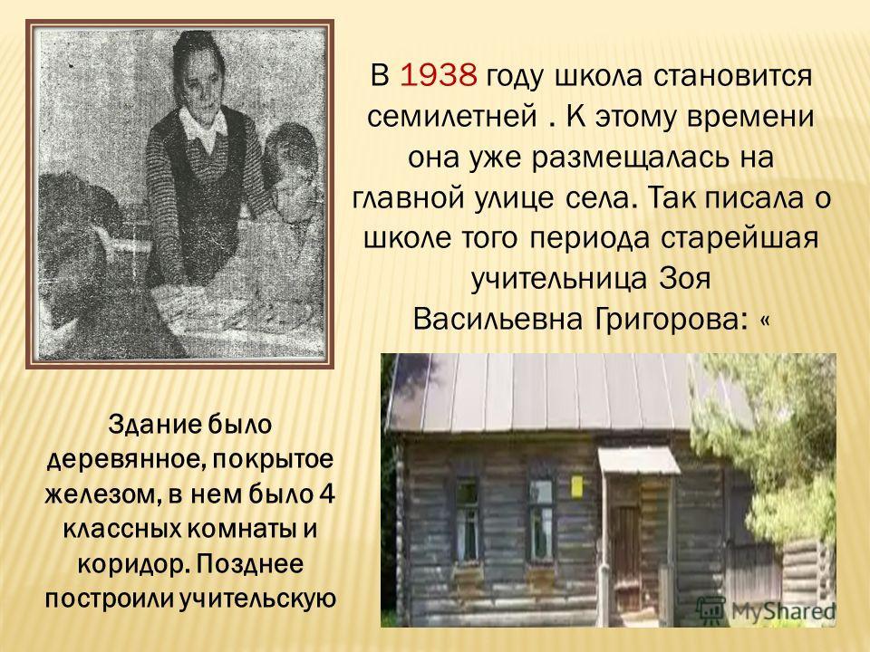 В 1938 году школа становится семилетней. К этому времени она уже размещалась на главной улице села. Так писала о школе того периода старейшая учительница Зоя Васильевна Григорова: « Здание было деревянное, покрытое железом, в нем было 4 классных комн