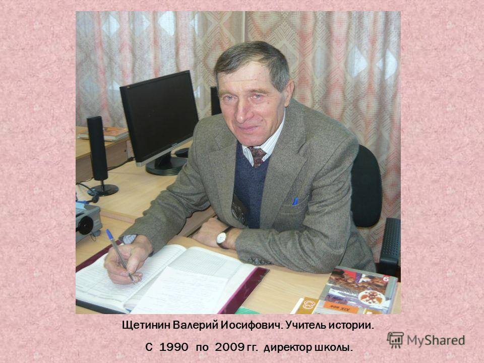 Щетинин Валерий Иосифович. Учитель истории. С 1990 по 2009 гг. директор школы.