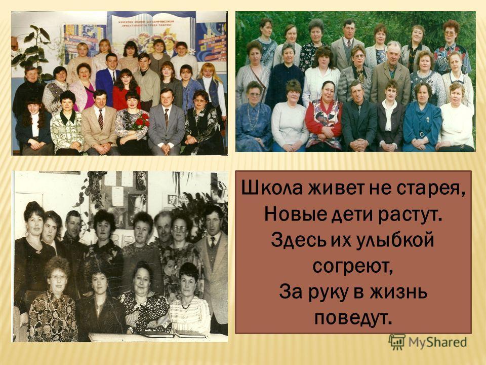 Школа живет не старея, Новые дети растут. Здесь их улыбкой согреют, За руку в жизнь поведут.
