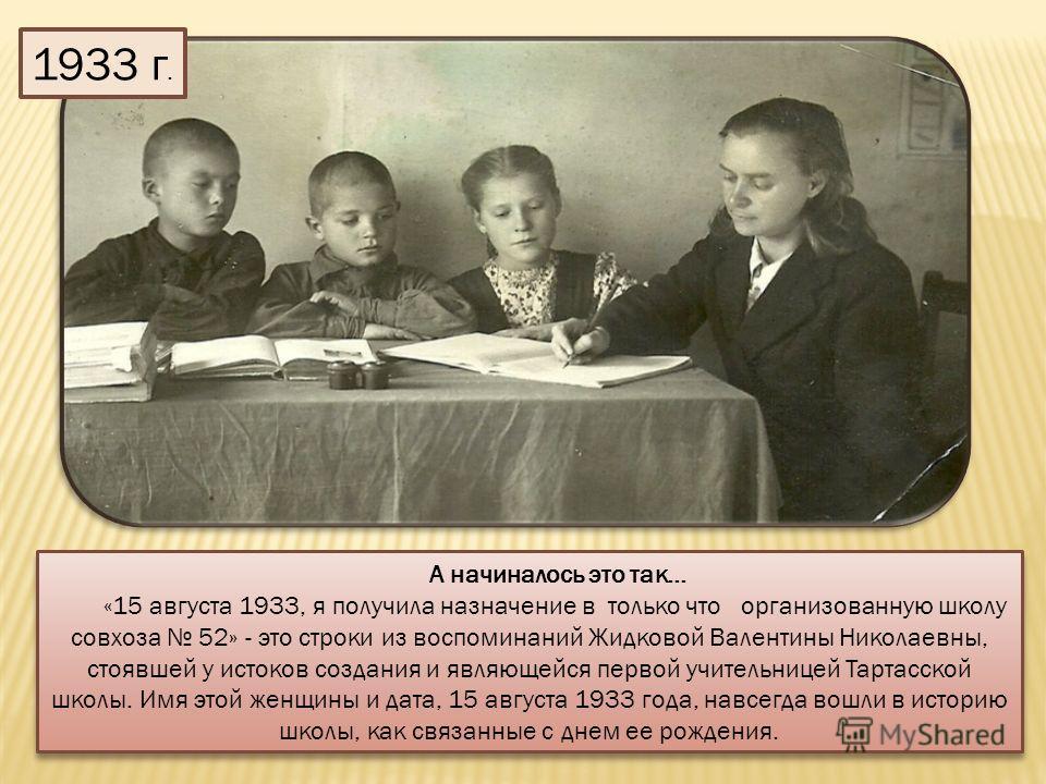 А начиналось это так… «15 августа 1933, я получила назначение в только что организованную школу совхоза 52» - это строки из воспоминаний Жидковой Валентины Николаевны, стоявшей у истоков создания и являющейся первой учительницей Тартасской школы. Имя