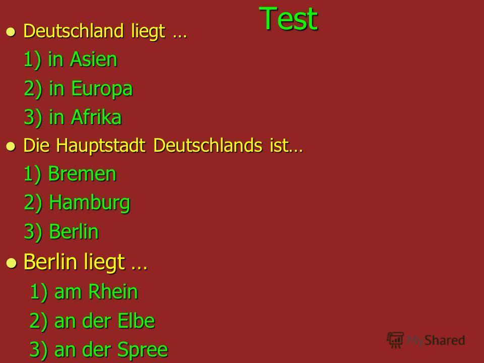 Test Test Deutschland liegt … Deutschland liegt … 1) in Asien 1) in Asien 2) in Europa 2) in Europa 3) in Afrika 3) in Afrika Die Hauptstadt Deutschlands ist… Die Hauptstadt Deutschlands ist… 1) Bremen 1) Bremen 2) Hamburg 2) Hamburg 3) Berlin 3) Ber