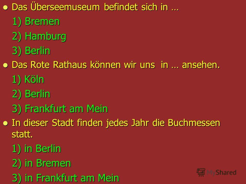 Das Überseemuseum befindet sich in … Das Überseemuseum befindet sich in … 1) Bremen 1) Bremen 2) Hamburg 2) Hamburg 3) Berlin 3) Berlin Das Rote Rathaus können wir uns in … ansehen. Das Rote Rathaus können wir uns in … ansehen. 1) Köln 1) Köln 2) Ber