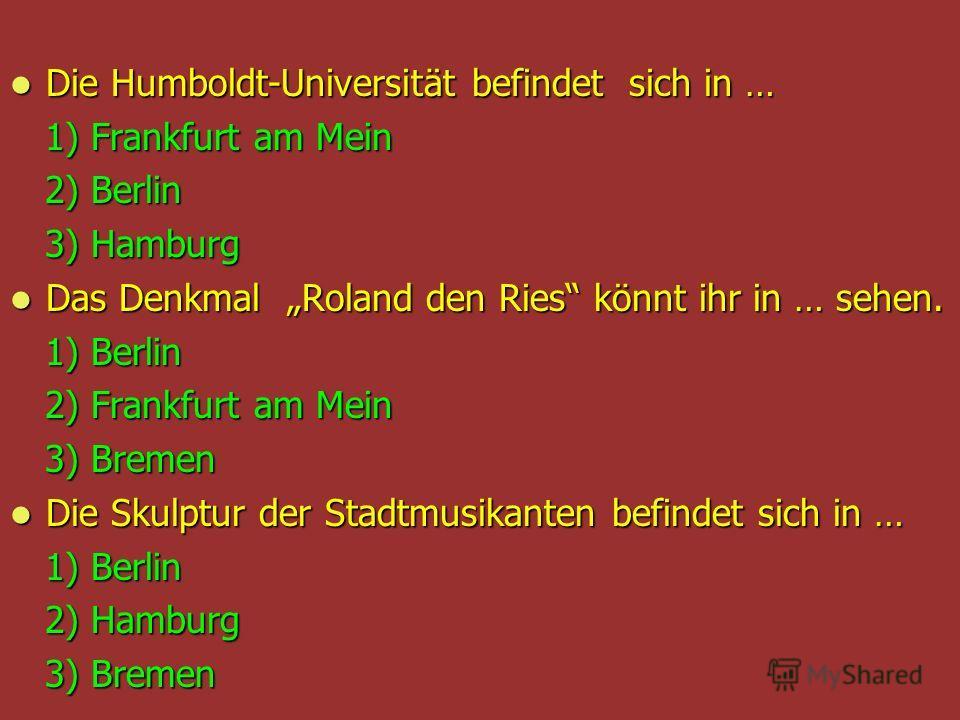 Die Humboldt-Universität befindet sich in … Die Humboldt-Universität befindet sich in … 1) Frankfurt am Mein 1) Frankfurt am Mein 2) Berlin 2) Berlin 3) Hamburg 3) Hamburg Das Denkmal Roland den Ries könnt ihr in … sehen. Das Denkmal Roland den Ries