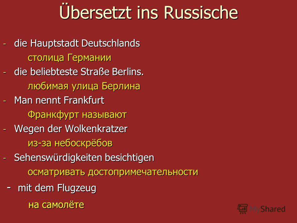 Übersetzt ins Russische - die Hauptstadt Deutschlands столица Германии столица Германии - die beliebteste Straße Berlins. любимая улица Берлина любимая улица Берлина - Man nennt Frankfurt Франкфурт называют Франкфурт называют - Wegen der Wolkenkratze