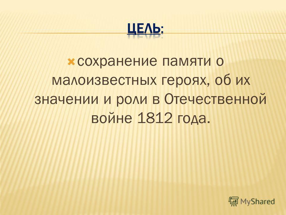 сохранение памяти о малоизвестных героях, об их значении и роли в Отечественной войне 1812 года.