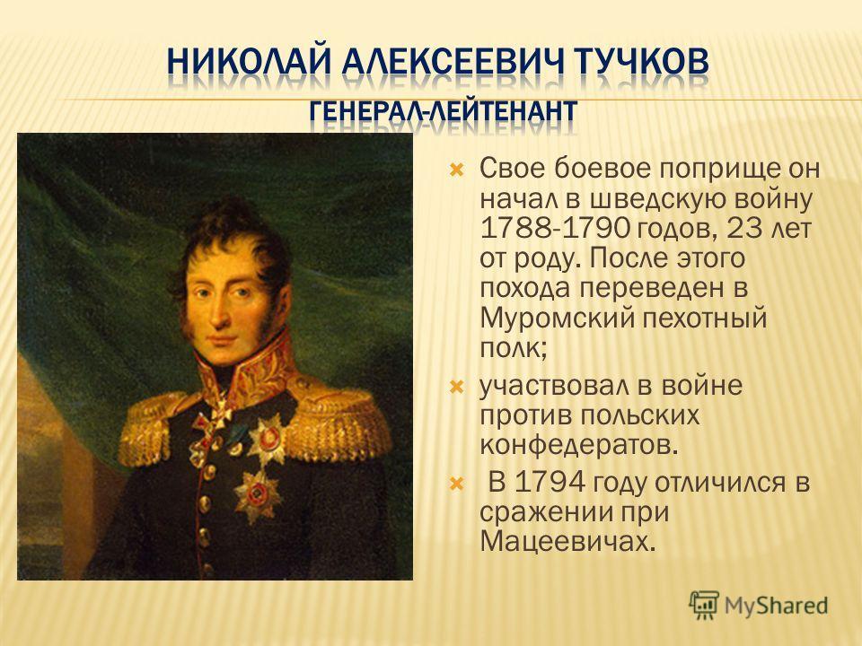 Свое боевое поприще он начал в шведскую войну 1788-1790 годов, 23 лет от роду. После этого похода переведен в Муромский пехотный полк; участвовал в войне против польских конфедератов. В 1794 году отличился в сражении при Мацеевичах.