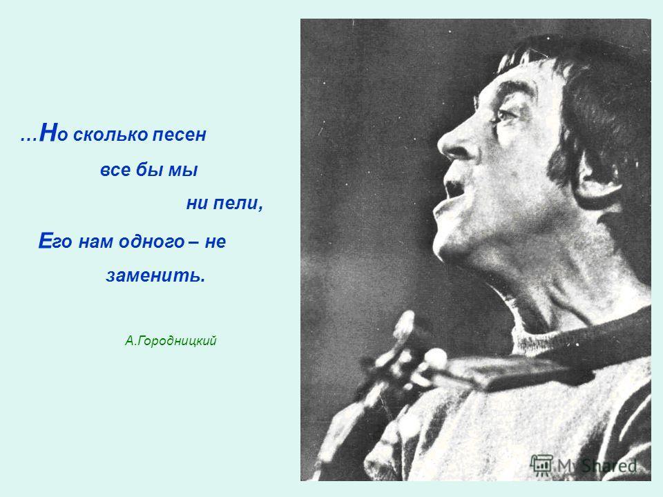 … Н о сколько песен все бы мы ни пели, Е го нам одного – не заменить. А.Городницкий