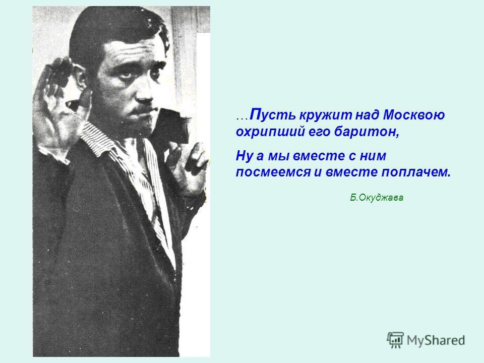 … П усть кружит над Москвою охрипший его баритон, Ну а мы вместе с ним посмеемся и вместе поплачем. Б.Окуджава