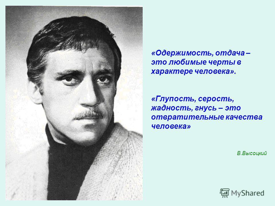 «Одержимость, отдача – это любимые черты в характере человека». «Глупость, серость, жадность, гнусь – это отвратительные качества человека» В.Высоцкий