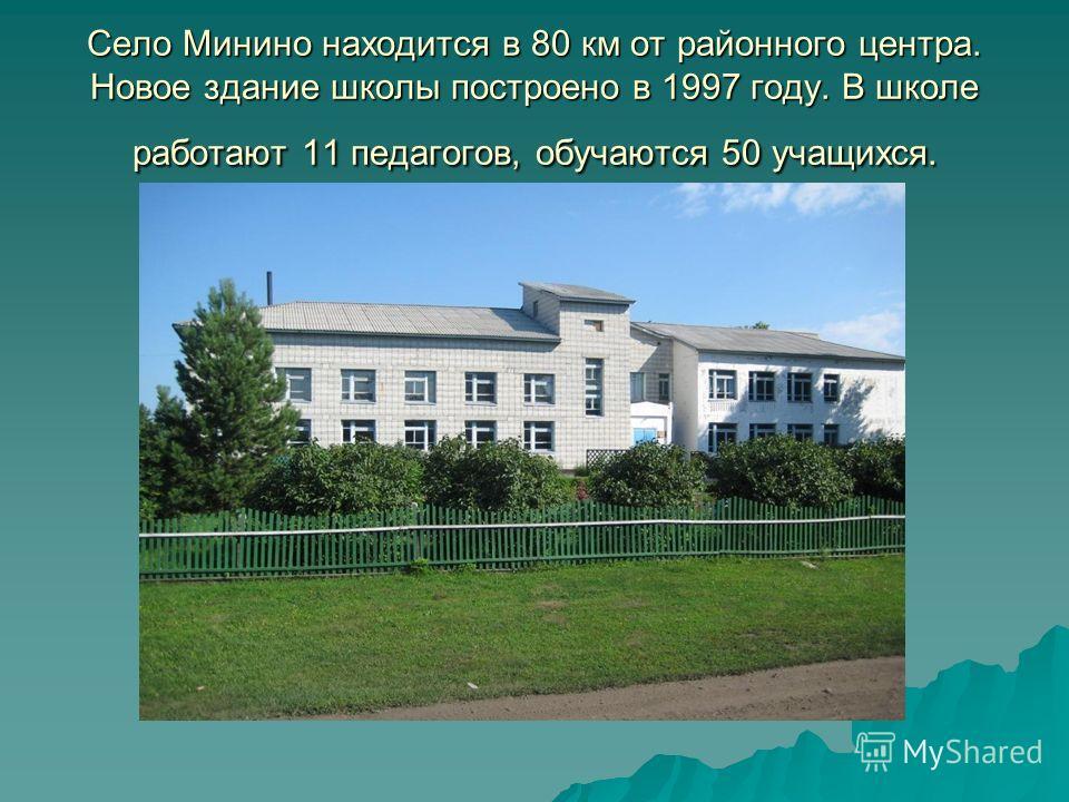 Село Минино находится в 80 км от районного центра. Новое здание школы построено в 1997 году. В школе работают 11 педагогов, обучаются 50 учащихся.