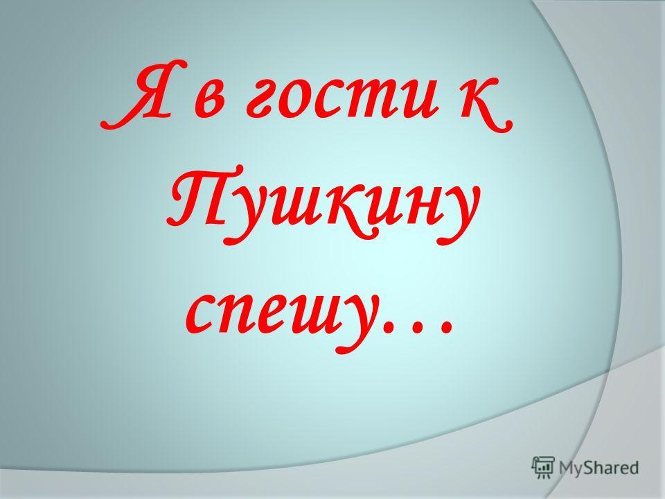 Я в гости к Пушкину спешу…