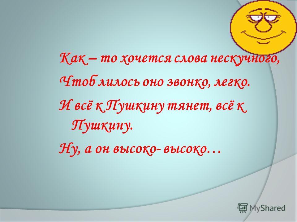 Как – то хочется слова нескучного, Чтоб лилось оно звонко, легко. И всё к Пушкину тянет, всё к Пушкину. Ну, а он высоко- высоко…