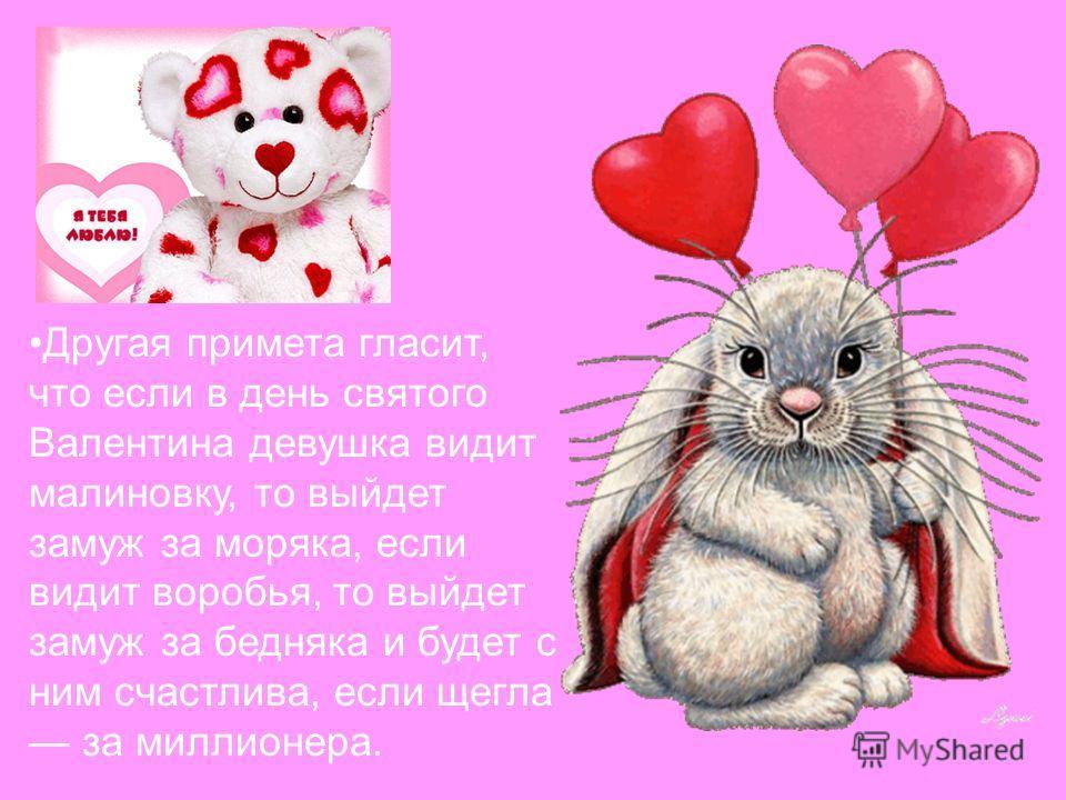 Другая примета гласит, что если в день святого Валентина девушка видит малиновку, то выйдет замуж за моряка, если видит воробья, то выйдет замуж за бедняка и будет с ним счастлива, если щегла за миллионера.