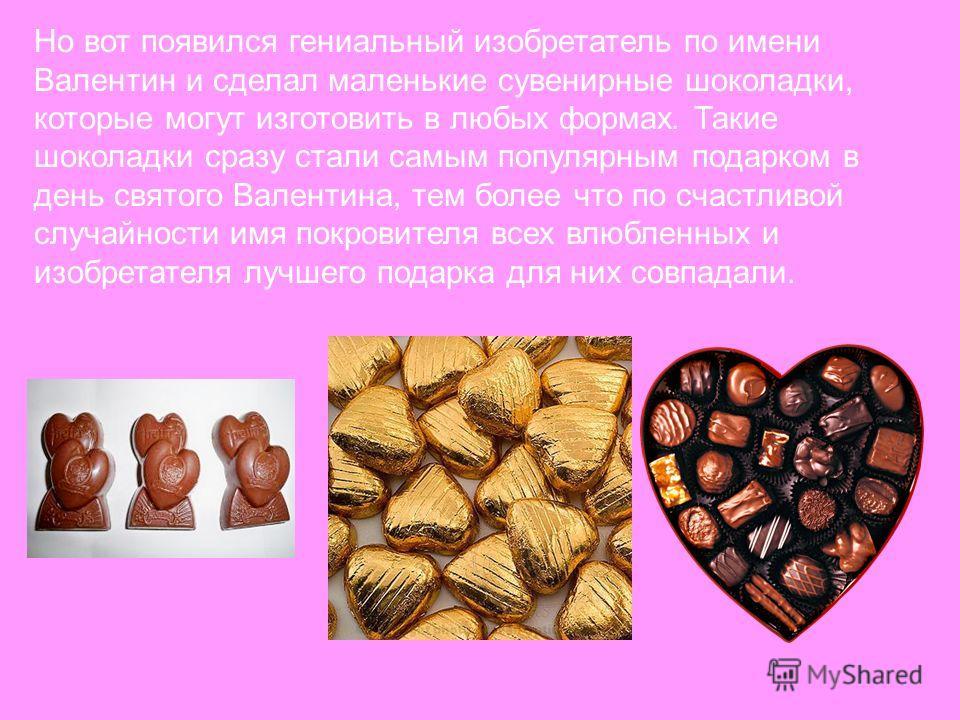 Но вот появился гениальный изобретатель по имени Валентин и сделал маленькие сувенирные шоколадки, которые могут изготовить в любых формах. Такие шоколадки сразу стали самым популярным подарком в день святого Валентина, тем более что по счастливой сл