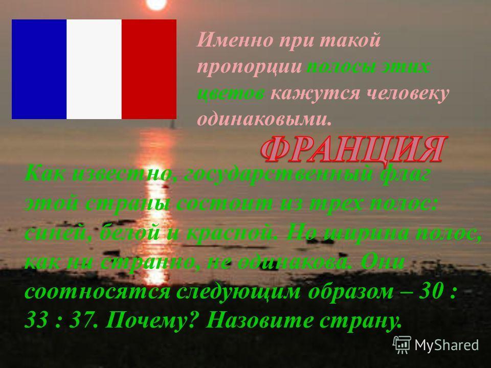 Как известно, государственный флаг этой страны состоит из трех полос: синей, белой и красной. Но ширина полос, как ни странно, не одинакова. Они соотносятся следующим образом – 30 : 33 : 37. Почему? Назовите страну. Именно при такой пропорции полосы