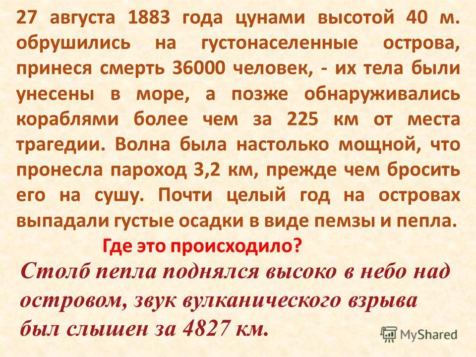 27 августа 1883 года цунами высотой 40 м. обрушились на густонаселенные острова, принеся смерть 36000 человек, - их тела были унесены в море, а позже обнаруживались кораблями более чем за 225 км от места трагедии. Волна была настолько мощной, что про