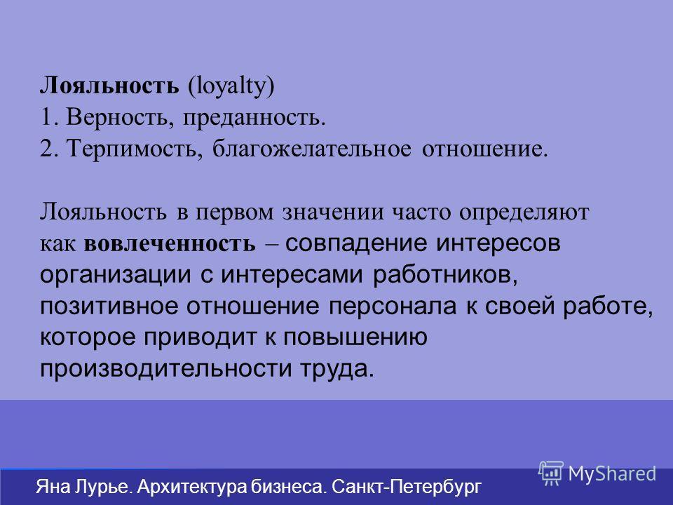 Яна Лурье. Архитектура бизнеса. Санкт-Петербург Лояльность (loyalty) 1. Верность, преданность. 2. Терпимость, благожелательное отношение. Лояльность в первом значении часто определяют как вовлеченность – совпадение интересов организации с интересами