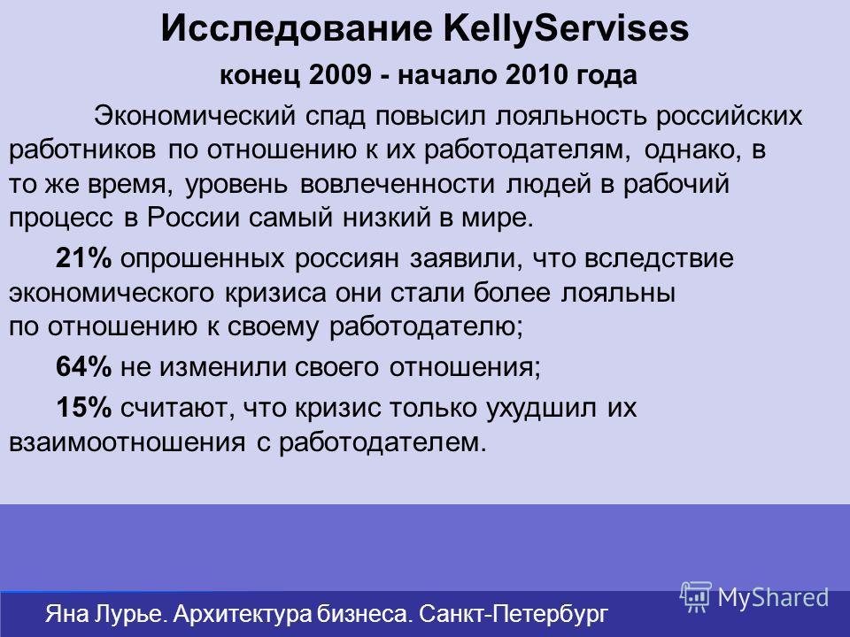 Исследование KellyServises конец 2009 - начало 2010 года Экономический спад повысил лояльность российских работников по отношению к их работодателям, однако, в то же время, уровень вовлеченности людей в рабочий процесс в России самый низкий в мире. 2