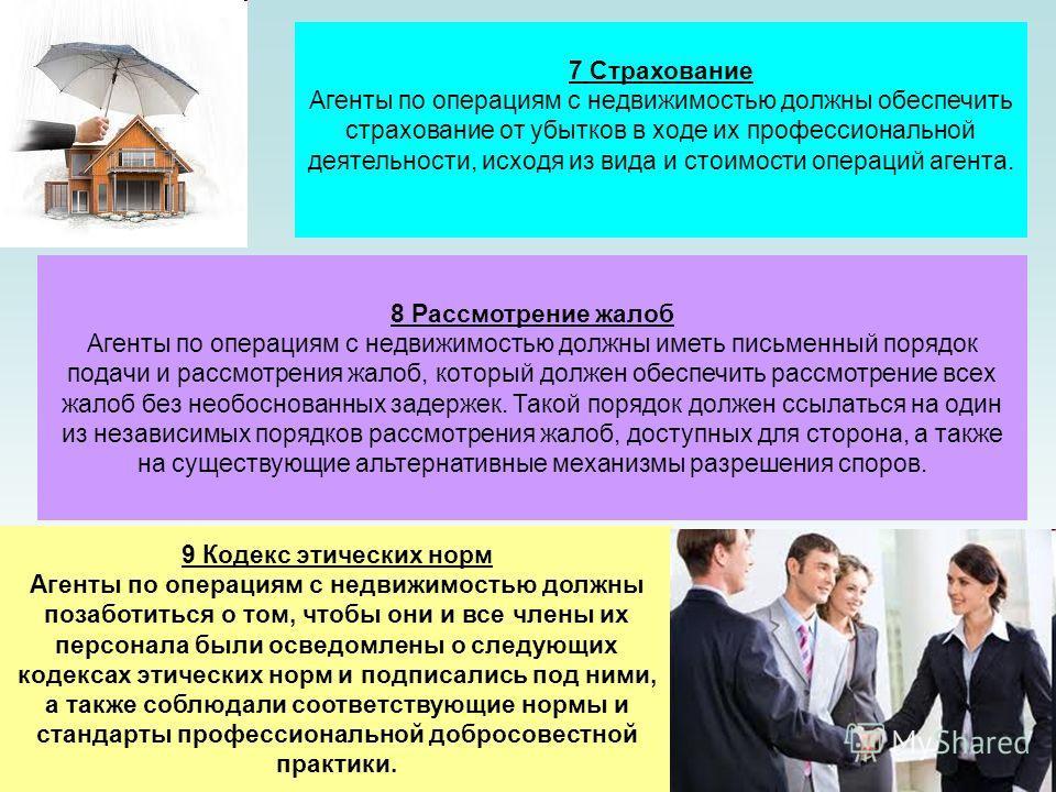 7 Страхование Агенты по операциям с недвижимостью должны обеспечить страхование от убытков в ходе их профессиональной деятельности, исходя из вида и стоимости операций агента. 8 Рассмотрение жалоб Агенты по операциям с недвижимостью должны иметь пись