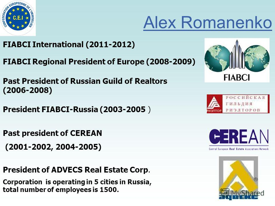 Alex Romanenko President of ADVECS Real Estate Corp. Corporation is operating in 5 cities in Russia, total number of employees is 1500. President FIABCI-Russia (2003-2005 ) Past President of Russian Guild of Realtors (2006-2008) Past president of CER