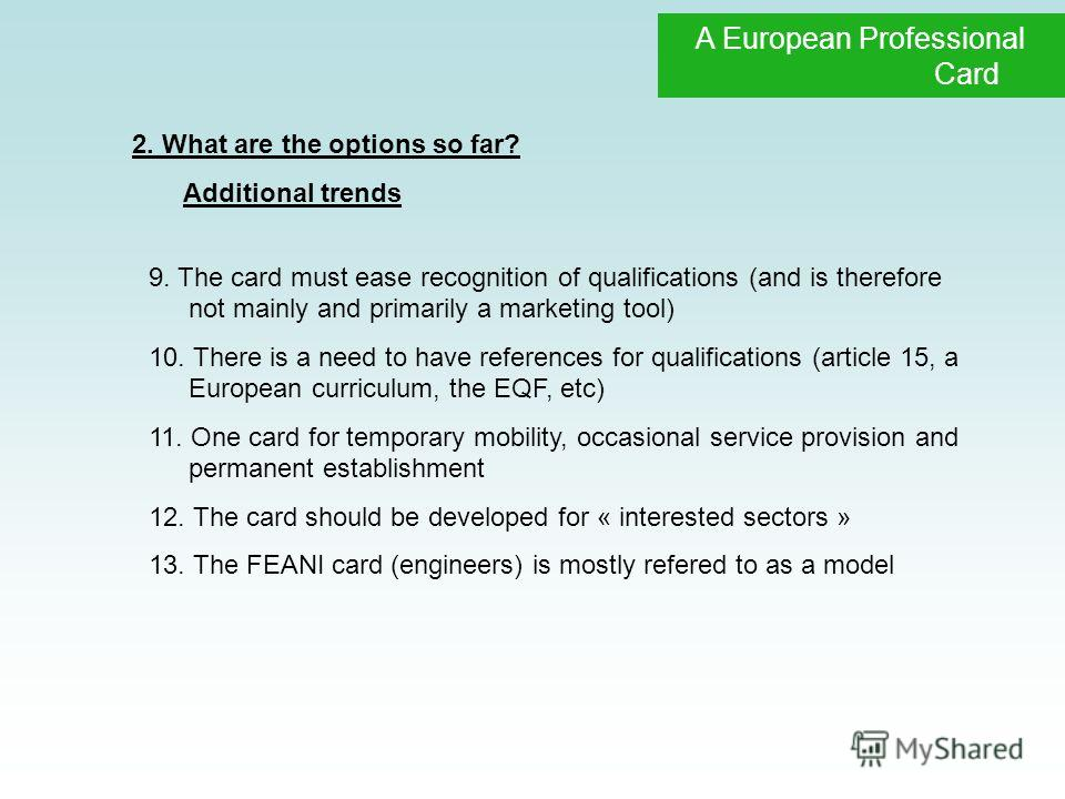 Professional Qualifications A European Professional Card 2. What are the options so far? Additional trends 9. The card must ease recognition of qualifications (and is therefore not mainly and primarily a marketing tool) 10. There is a need to have re