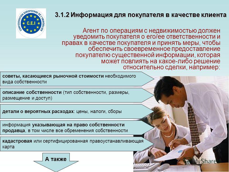 3.1.2 Информация для покупателя в качестве клиента Агент по операциям с недвижимостью должен уведомить покупателя о его/ее ответственности и правах в качестве покупателя и принять меры, чтобы обеспечить своевременное предоставление покупателю существ