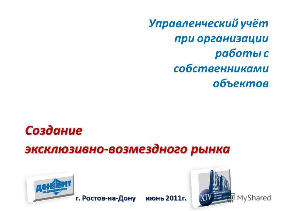Управленческий учёт при организации работы с собственниками объектов г. Ростов-на-Дону июнь 2011г. Создание эксклюзивно-возмездного рынка