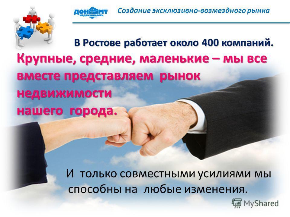 И только совместными усилиями мы способны на любые изменения. В Ростове работает около 400 компаний. Крупные, средние, маленькие – мы все вместе представляем рынок недвижимости нашего города. Создание эксклюзивно-возмездного рынка