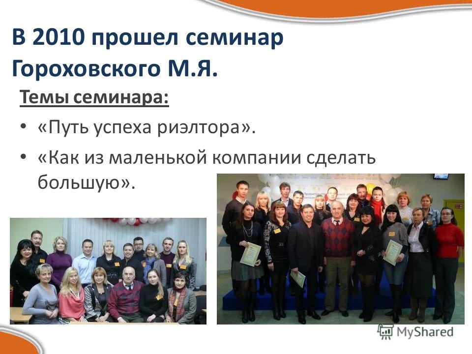 В 2010 прошел семинар Гороховского М.Я. Темы семинара: «Путь успеха риэлтора». «Как из маленькой компании сделать большую».