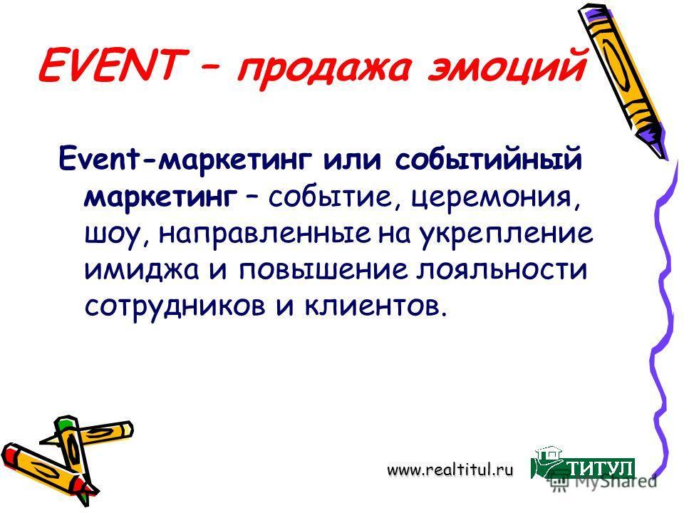 EVENT – продажа эмоций Event-маркетинг или событийный маркетинг – событие, церемония, шоу, направленные на укрепление имиджа и повышение лояльности сотрудников и клиентов. www.realtitul.ru