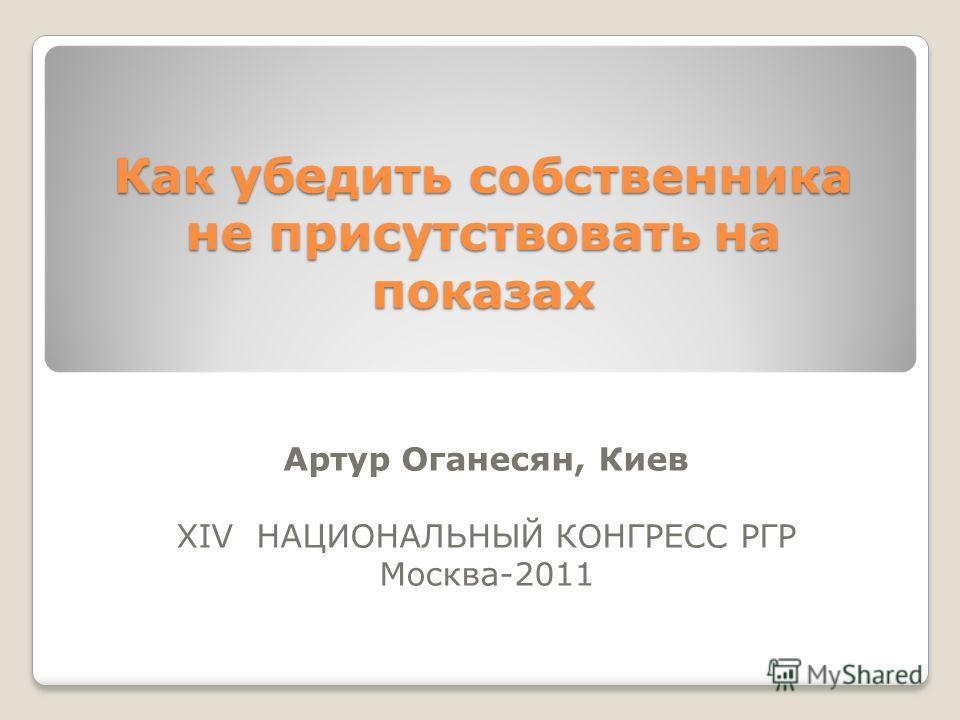 Как убедить собственника не присутствовать на показах Артур Оганесян, Киев XIV НАЦИОНАЛЬНЫЙ КОНГРЕСС РГР Москва-2011