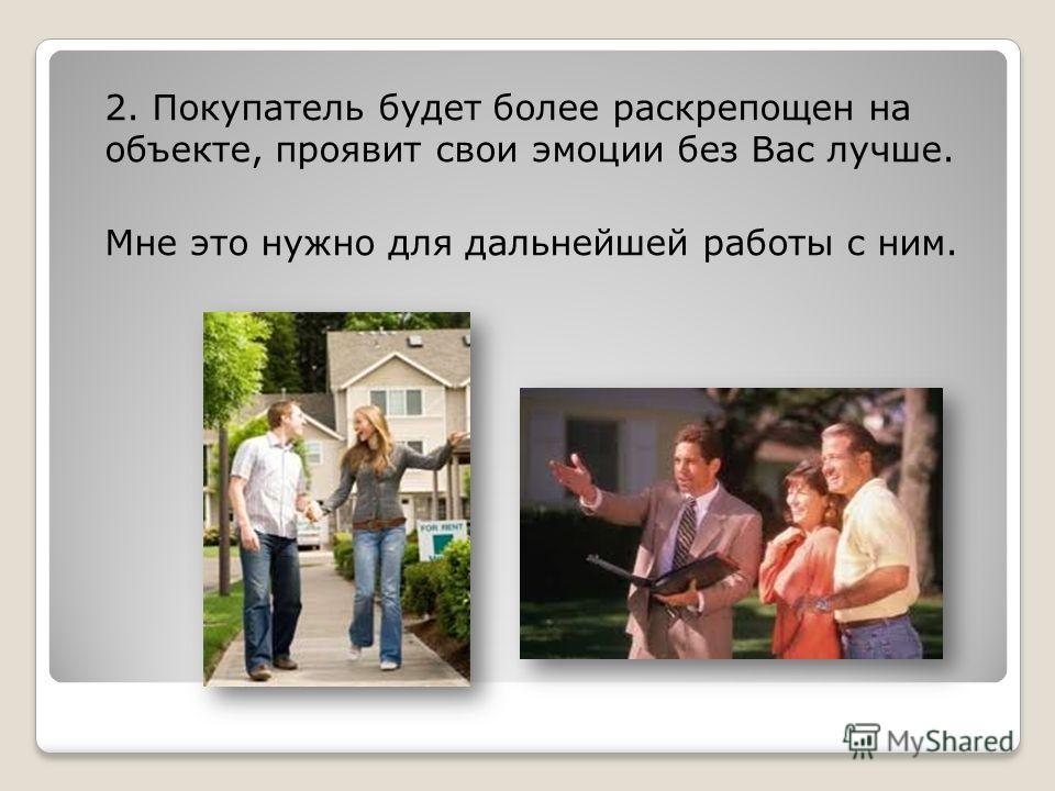 2. Покупатель будет более раскрепощен на объекте, проявит свои эмоции без Вас лучше. Мне это нужно для дальнейшей работы с ним.
