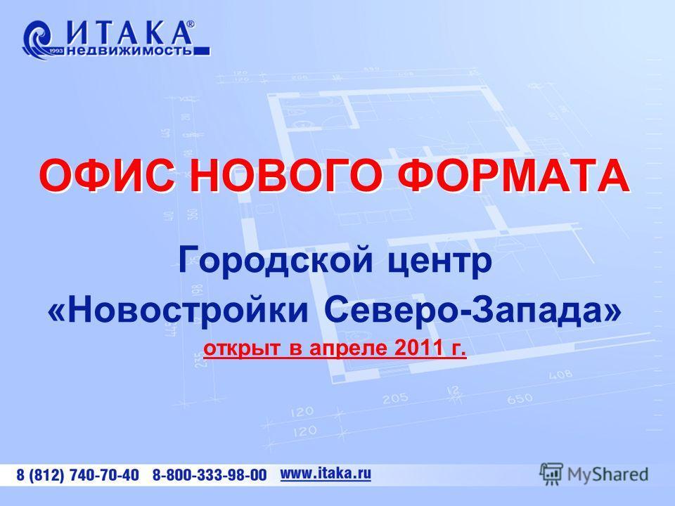 ОФИС НОВОГО ФОРМАТА Городской центр «Новостройки Северо-Запада» открыт в апреле 2011 г.