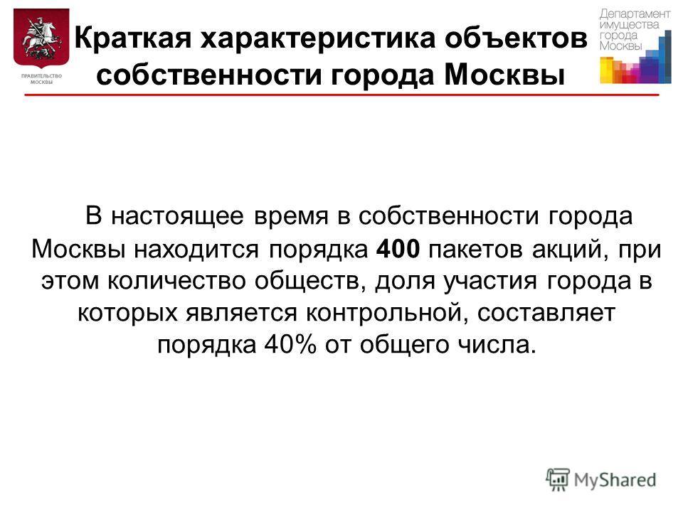 Краткая характеристика объектов собственности города Москвы В настоящее время в собственности города Москвы находится порядка 400 пакетов акций, при этом количество обществ, доля участия города в которых является контрольной, составляет порядка 40% о
