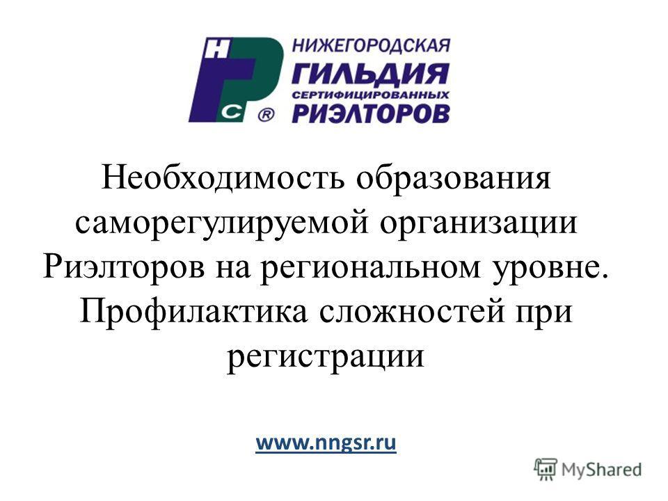 Необходимость образования саморегулируемой организации Риэлторов на региональном уровне. Профилактика сложностей при регистрации www.nngsr.ru