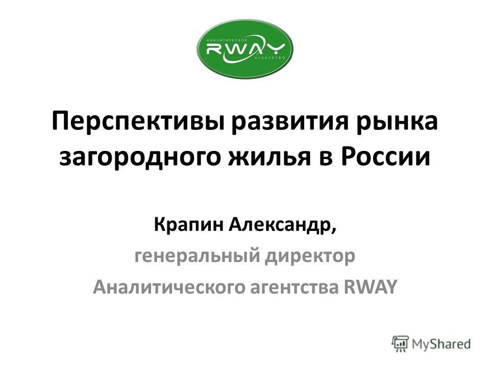 Перспективы развития рынка загородного жилья в России Крапин Александр, генеральный директор Аналитического агентства RWAY