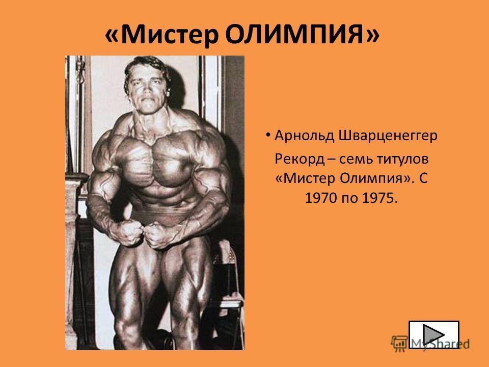 «Мистер ОЛИМПИЯ» Арнольд Шварценеггер Рекорд – семь титулов «Мистер Олимпия». С 1970 по 1975.
