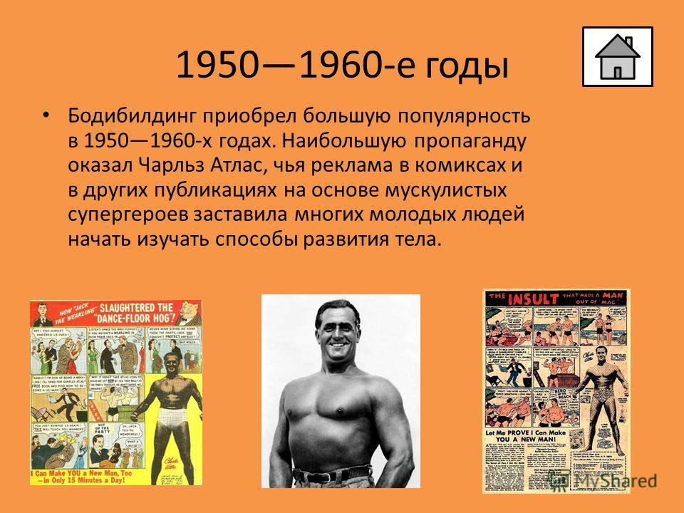 19501960-е годы Бодибилдинг приобрел большую популярность в 19501960-х годах. Наибольшую пропаганду оказал Чарльз Атлас, чья реклама в комиксах и в других публикациях на основе мускулистых супергероев заставила многих молодых людей начать изучать спо