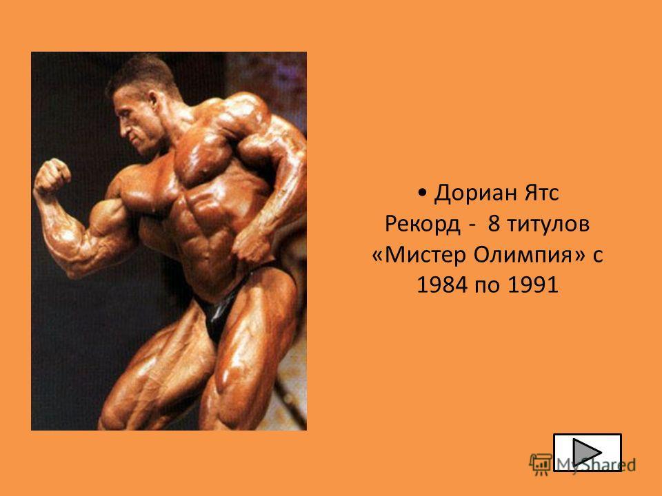 Дориан Ятс Рекорд - 8 титулов «Мистер Олимпия» с 1984 по 1991