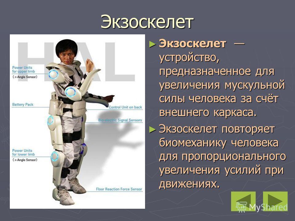 Экзоскелет Экзоскелет устройство, предназначенное для увеличения мускульной силы человека за счёт внешнего каркаса. Экзоскелет устройство, предназначенное для увеличения мускульной силы человека за счёт внешнего каркаса. Экзоскелет повторяет биомехан