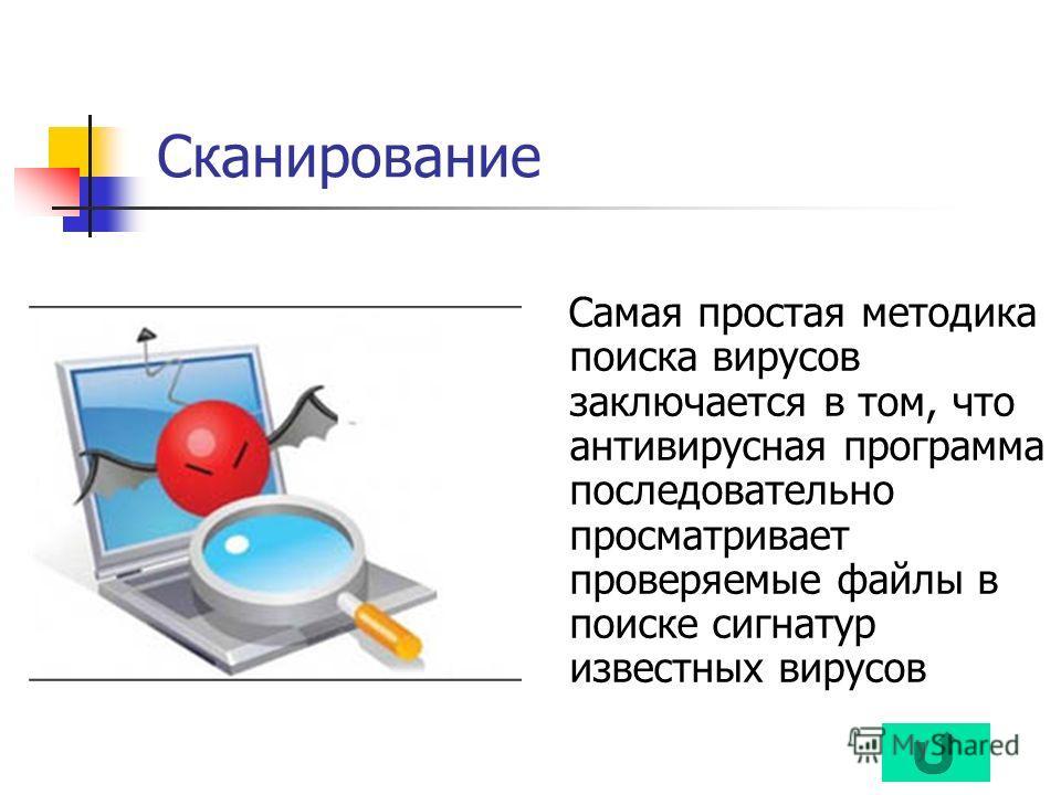 Сканирование Самая простая методика поиска вирусов заключается в том, что антивирусная программа последовательно просматривает проверяемые файлы в поиске сигнатур известных вирусов