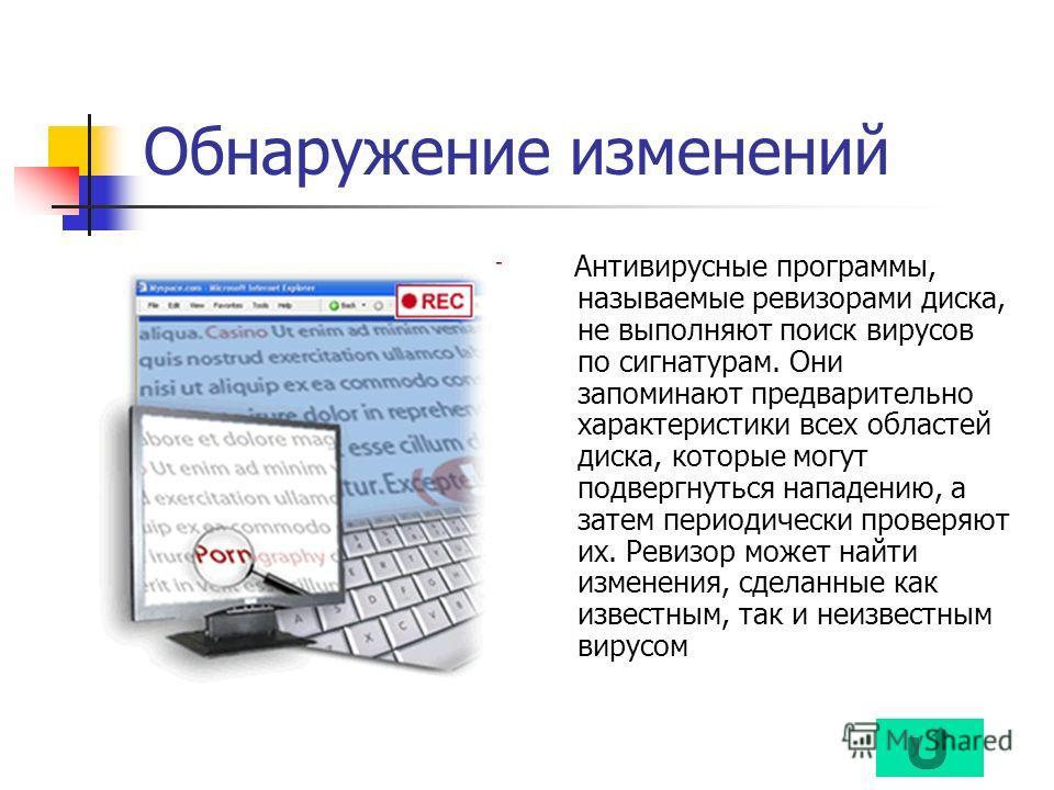Обнаружение изменений Антивирусные программы, называемые ревизорами диска, не выполняют поиск вирусов по сигнатурам. Они запоминают предварительно характеристики всех областей диска, которые могут подвергнуться нападению, а затем периодически проверя