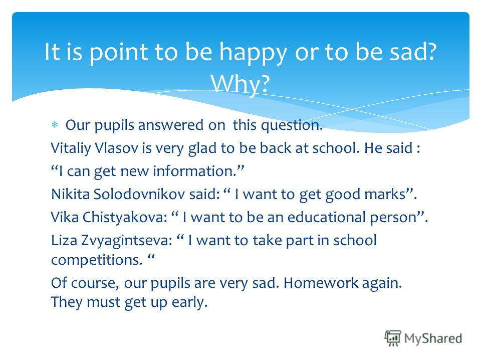Our pupils answered on this question. Vitaliy Vlasov is very glad to be back at school. He said : I can get new information. Nikita Solodovnikov said: I want to get good marks. Vika Chistyakova: I want to be an educational person. Liza Zvyagintseva: