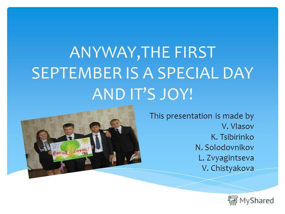 ANYWAY,THE FIRST SEPTEMBER IS A SPECIAL DAY AND ITS JOY! This presentation is made by V. Vlasov K. Tsibirinko N. Solodovnikov L. Zvyagintseva V. Chistyakova