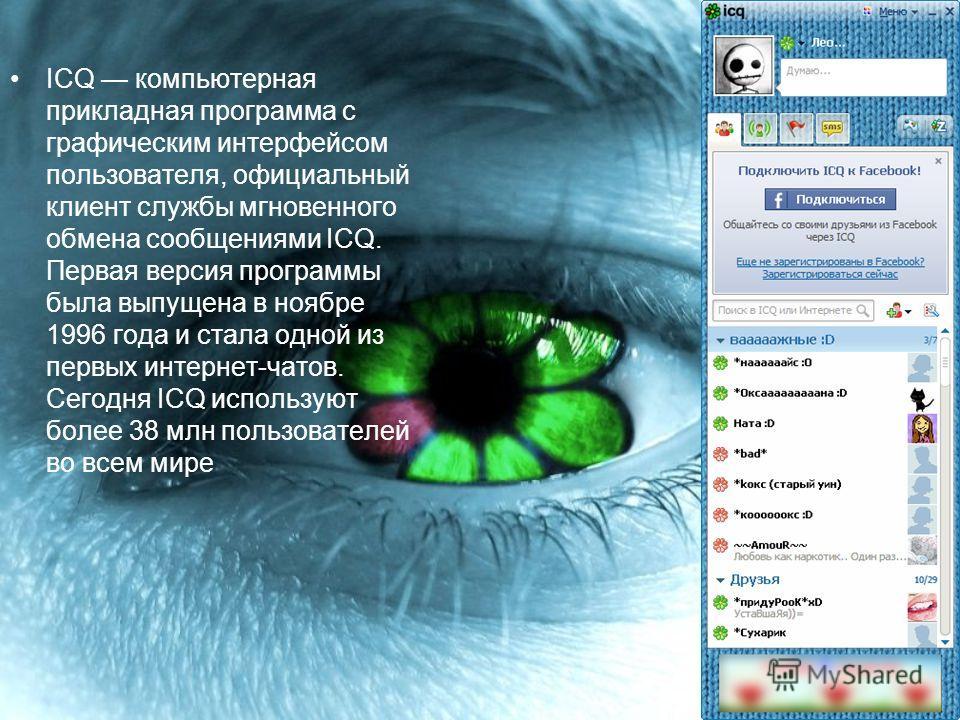 ICQ компьютерная прикладная программа с графическим интерфейсом пользователя, официальный клиент службы мгновенного обмена сообщениями ICQ. Первая версия программы была выпущена в ноябре 1996 года и стала одной из первых интернет-чатов. Сегодня ICQ и