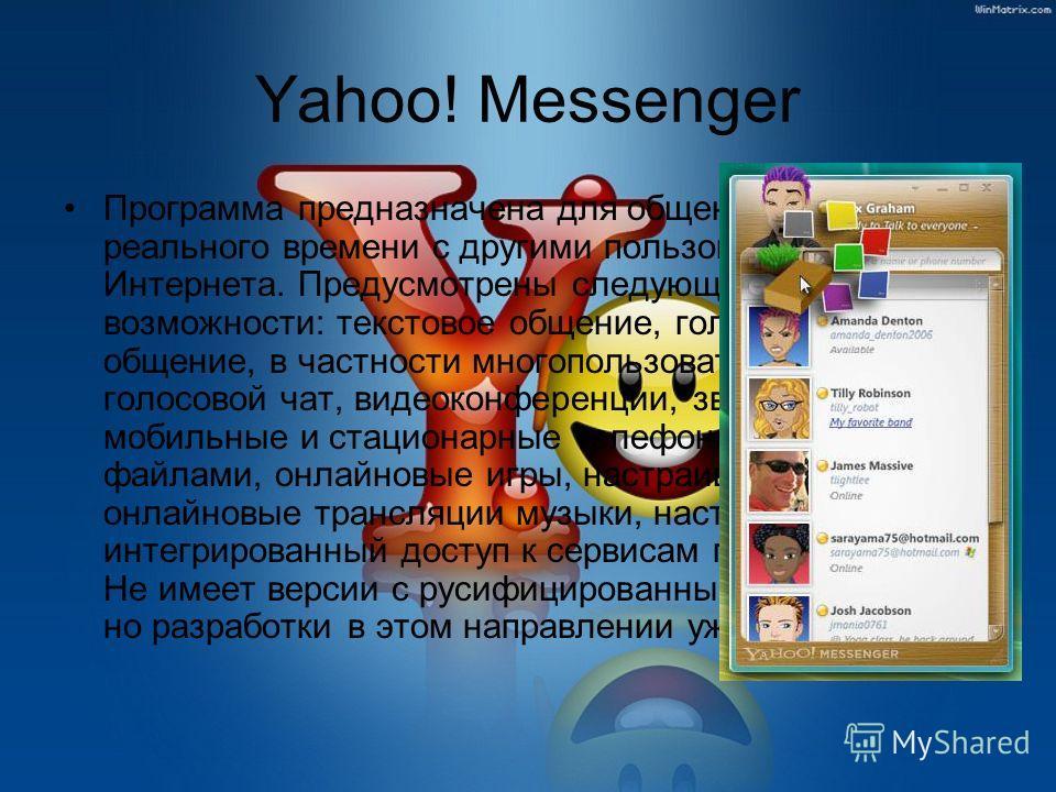 Yahoo! Messenger Программа предназначена для общения в режиме реального времени с другими пользователями Интернета. Предусмотрены следующие возможности: текстовое общение, голосовое общение, в частности многопользовательский голосовой чат, видеоконфе