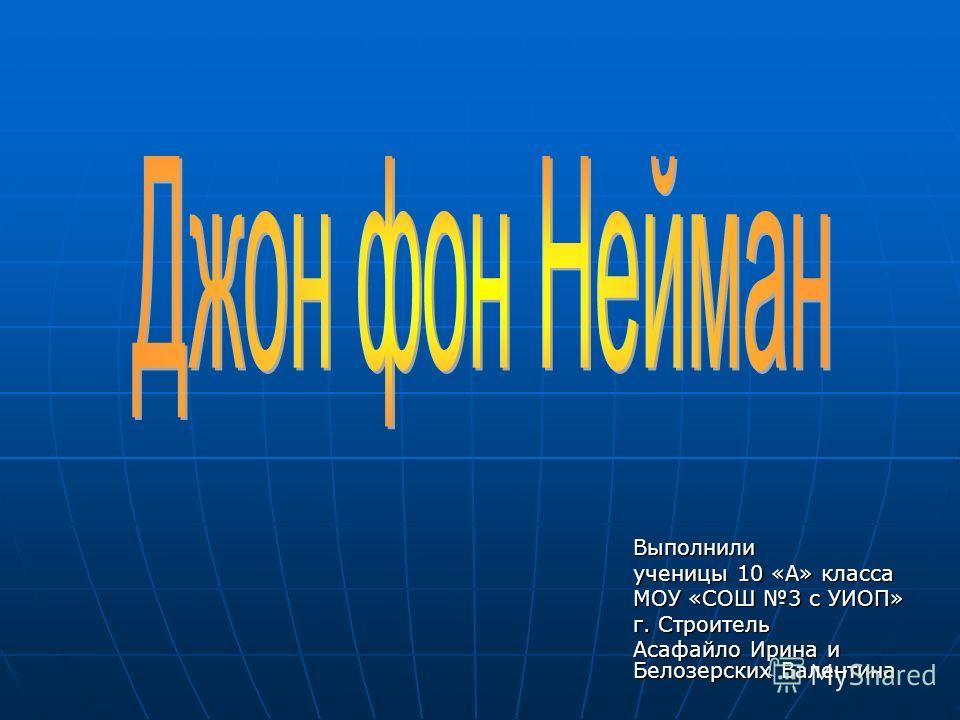 Выполнили ученицы 10 «А» класса МОУ «СОШ 3 с УИОП» г. Строитель Асафайло Ирина и Белозерских Валентина